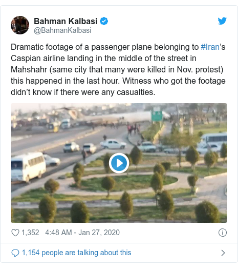 Twitter post by @BahmanKalbasi: Dramatic footage of a passenger plane belonging to #Iran's Caspian airline landing in the middle of the street in Mahshahr (same city that many were killed in Nov. protest) this happened in the last hour. Witness who got the footage didn't know if there were any casualties.