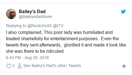 Twitter post by @Baileysdad4ever: I also complained. This poor lady was humiliated and treated shamefully for entertainment purposes.  Even the tweets they sent afterwards,  glorified it and made it look like she was there to be ridiculed.