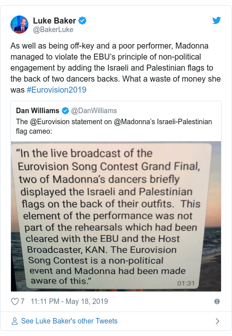 Twitter post by @BakerLuke: As well as being off-key and a poor performer, Madonna managed to violate the EBU's principle of non-political engagement by adding the Israeli and Palestinian flags to the back of two dancers backs. What a waste of money she was #Eurovision2019