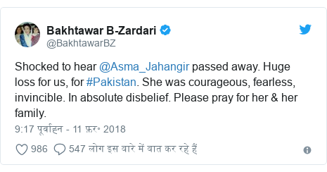 ट्विटर पोस्ट @BakhtawarBZ: Shocked to hear @Asma_Jahangir passed away. Huge loss for us, for #Pakistan. She was courageous, fearless, invincible. In absolute disbelief. Please pray for her & her family.