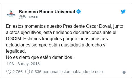 Publicación de Twitter por @Banesco: En estos momentos nuestro Presidente Oscar Doval, junto a otros ejecutivos, está rindiendo declaraciones ante el DGCIM. Estamos tranquilos porque todas nuestras actuaciones siempre están ajustadas a derecho y legalidad.No es cierto que estén detenidos.