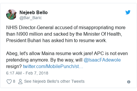 Twitter post by @Bar_Baric: NHIS Director-General accused of misappropriating more than N900 million and sacked by the Minister Of Health, President Buhari has asked him to resume work. Abeg, let's allow Maina resume work jare! APC is not even pretending anymore. By the way, will @IsaacFAdewole resign?