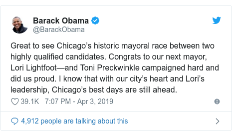 Twitter post by @BarackObama: Great to see Chicago's historic mayoral race between two highly qualified candidates. Congrats to our next mayor, Lori Lightfoot—and Toni Preckwinkle campaigned hard and did us proud. I know that with our city's heart and Lori's leadership, Chicago's best days are still ahead.