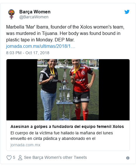 Twitter post by @BarcaWomen: Marbella 'Mar' Ibarra, founder of the Xolos women's team, was murdered in Tijuana. Her body was found bound in plastic tape in Monday. DEP Mar.