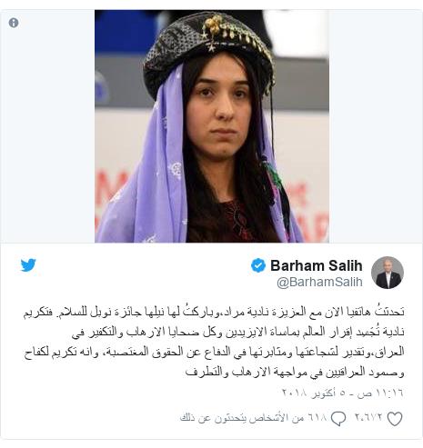 تويتر رسالة بعث بها @BarhamSalih: تحدثتُ هاتفيا الان مع العزيزة نادية مراد،وباركتُ لها نيلها جائزة نوبل للسلام. فتكريم نادية تُجَسِد إقرار العالم بماساة الايزيدين وكل ضحايا الارهاب والتكفير في العراق،وتقدير لشجاعتها ومثابرتها في الدفاع عن الحقوق المغتصبة، وانه تكريم لكفاح وصمود العراقيين في مواجهة الارهاب والتطرف