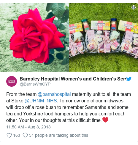 Twitter post by @BarnsWmCYP: From the team @barnshospital maternity unit to all the team at Stoke @UHNM_NHS. Tomorrow one of our midwives will drop off a rose bush to remember Samantha and some tea and Yorkshire food hampers to help you comfort each other. Your in our thoughts at this difficult time.❤️