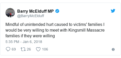 Twitter post by @BarryMcElduff: Mindful of unintended hurt caused to victims' families I would be very willing to meet with Kingsmill Massacre families if they were willing