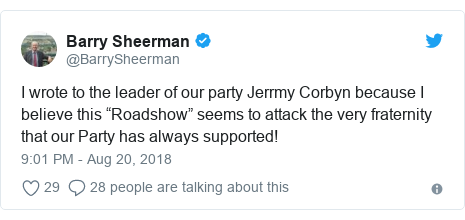 """Twitter post by @BarrySheerman: I wrote to the leader of our party Jerrmy Corbyn because I believe this """"Roadshow"""" seems to attack the very fraternity that our Party has always supported!"""