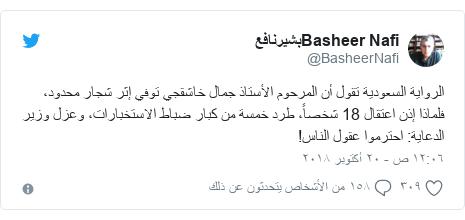 تويتر رسالة بعث بها @BasheerNafi: الرواية السعودية تقول أن المرحوم الأستاذ جمال خاشقجي توفي إثر شجار محدود، فلماذا إذن اعتقال 18 شخصاً، طرد خمسة من كبار ضباط الاستخبارات، وعزل وزير الدعاية  احترموا عقول الناس!