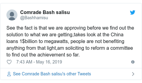 Twitter post by @Bashhamisu: See the fact is that we are approving before we find out the solution to what we are getting,takes look at the China loans 1$billion to megawatts, people are not benefiting anything from that light,am soliciting to reform a committee to find out the achievement so far.