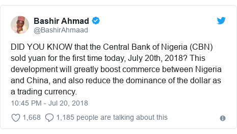 Twitter post by @BashirAhmaad: DID YOU KNOW that the Central Bank of Nigeria (CBN) sold yuan for the first time today, July 20th, 2018? This development will greatly boost commerce between Nigeria and China, and also reduce the dominance of the dollar as a trading currency.