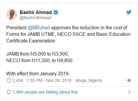 Twitter wallafa daga @BashirAhmaad: President @MBuhari approves the reduction in the cost of Forms for JAMB UTME, NECO SSCE and Basic Education Certificate ExaminationJAMB from N5,000 to N3,500, NECO from N11,350, to N9,850.With effect from January 2019.
