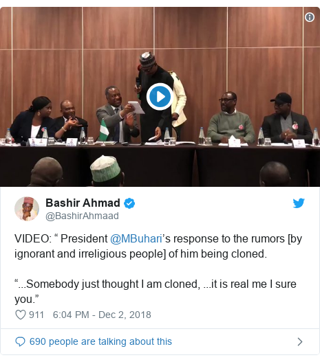 "Twitter post by @BashirAhmaad: VIDEO  "" President @MBuhari's response to the rumors [by ignorant and irreligious people] of him being cloned.""...Somebody just thought I am cloned, ...it is real me I sure you."""