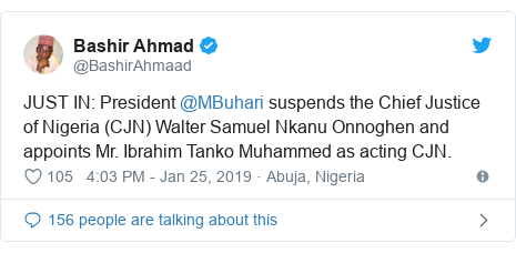 Twitter post by @BashirAhmaad: JUST IN  President @MBuhari suspends the Chief Justice of Nigeria (CJN) Walter Samuel Nkanu Onnoghen and appoints Mr. Ibrahim Tanko Muhammed as acting CJN.