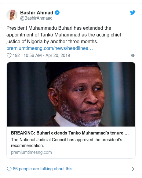 Twitter post by @BashirAhmaad: President Muhammadu Buhari has extended the appointment of Tanko Muhammad as the acting chief justice of Nigeria by another three months.