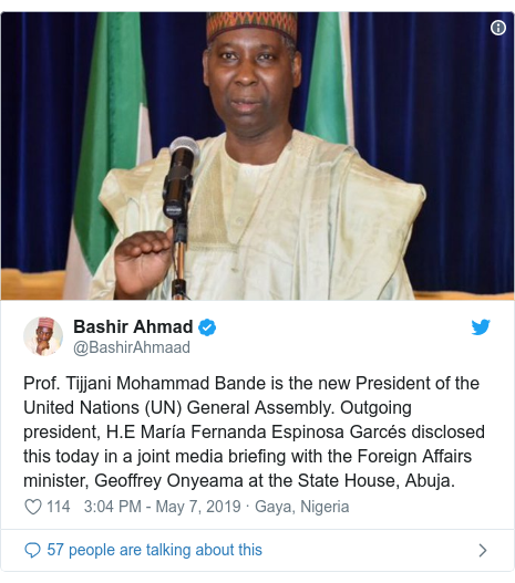 Twitter post by @BashirAhmaad: Prof. Tijjani Mohammad Bande is the new President of the United Nations (UN) General Assembly. Outgoing president, H.E María Fernanda Espinosa Garcés disclosed this today in a joint media briefing with the Foreign Affairs minister, Geoffrey Onyeama at the State House, Abuja.
