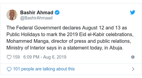 Twitter post by @BashirAhmaad: The Federal Government declares August 12 and 13 as Public Holidays to mark the 2019 Eid el-Kabir celebrations, Mohammed Manga, director of press and public relations, Ministry of Interior says in a statement today, in Abuja.