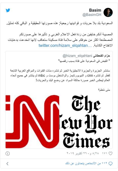 تويتر رسالة بعث بها @BasimGH: السعودية بلد بلا حريات و قوانينها رجعية; هذه صورتها الحقيقية و الباقي كله تمثيل.المصيبة أنكم خايفين من ردة فعل الاعلام الغربي و تأثيرها على صورتكم المصطنعة اكثر من خوفكم على سلامة فتاة مسكينة ستعاقب لانها انخدعت بدعايات الانفتاح الكاذبة.