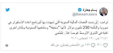 """تويتر رسالة بعث بها @BassamJaara: ترامب   لن نسدد الدفعات المالية السنوية التي تعهدت بها لبرنامج اعادة الاستقرار في سوريا والبالغة 230 مليون دولار لأنها """"سخيفة"""" وستدفعها السعودية وبلدان اخرى غنية في الشرق الاوسط عوضا عنا.. بلطجي"""