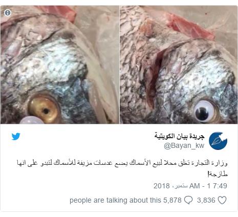 ٹوئٹر پوسٹس @Bayan_kw کے حساب سے: وزارة التجارة تغلق محلا لبيع الأسماك يضع عدسات مزيفة للأسماك لتبدو على انها طازجة!
