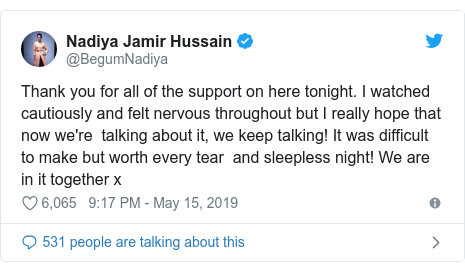 Twitter post by @BegumNadiya: Thank you for all of the support on here tonight. I watched cautiously and felt nervous throughout but I really hope that now we're  talking about it, we keep talking! It was difficult to make but worth every tear  and sleepless night! We are in it together x