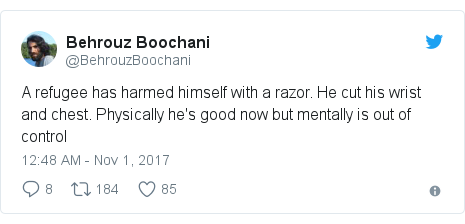 Twitter post by @BehrouzBoochani: A refugee has harmed himself with a razor. He cut his wrist and chest. Physically he's good now but mentally is out of control