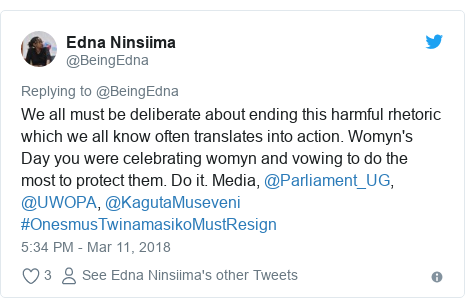 Twitter post by @BeingEdna: We all must be deliberate about ending this harmful rhetoric which we all know often translates into action. Womyn's Day you were celebrating womyn and vowing to do the most to protect them. Do it. Media, @Parliament_UG,  @UWOPA, @KagutaMuseveni #OnesmusTwinamasikoMustResign
