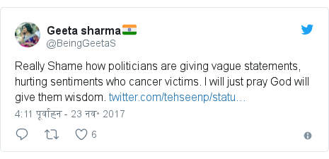 ट्विटर पोस्ट @BeingGeetaS: Really Shame how politicians are giving vague statements, hurting sentiments who cancer victims. I will just pray God will give them wisdom.