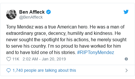Twitter post by @BenAffleck: Tony Mendez was a true American hero. He was a man of extraordinary grace, decency, humility and kindness. He never sought the spotlight for his actions, he merely sought to serve his country. I'm so proud to have worked for him and to have told one of his stories. #RIPTonyMendez