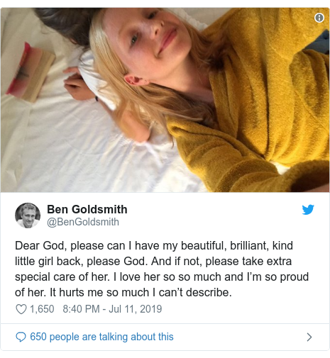 Twitter post by @BenGoldsmith: Dear God, please can I have my beautiful, brilliant, kind little girl back, please God. And if not, please take extra special care of her. I love her so so much and I???m so proud of her. It hurts me so much I can???t describe.