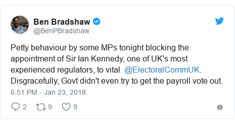 Twitter post by @BenPBradshaw: Petty behaviour by some MPs tonight blocking the appointment of Sir Ian Kennedy, one of UK's most experienced regulators, to vital  @ElectoralCommUK. Disgracefully, Govt didn't even try to get the payroll vote out.