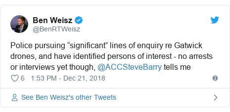 "Twitter post by @BenRTWeisz: Police pursuing ""significant"" lines of enquiry re Gatwick drones, and have identified persons of interest - no arrests or interviews yet though, @ACCSteveBarry tells me"