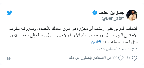 تويتر رسالة بعث بها @Ben_ataf: التحالف العربي ينفي ارتكاب أي مجزرة في سوق السمك بالحديدة، ومعروف الطرف الأنقلابي الذي يستغل الإرهاب ودماء الأبرياء لأجل وصول رسالة إلى مجلس الأمن قبيل انعقاد جلسته بشأن #اليمن.