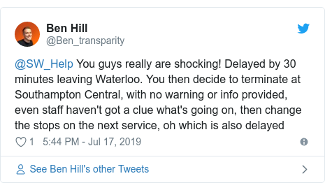 Twitter post by @Ben_transparity: @SW_Help You guys really are shocking! Delayed by 30 minutes leaving Waterloo. You then decide to terminate at Southampton Central, with no warning or info provided, even staff haven't got a clue what's going on, then change the stops on the next service, oh which is also delayed