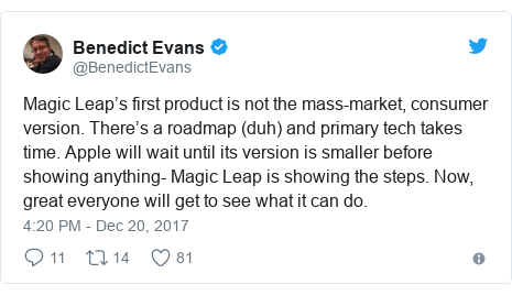 Twitter post by @BenedictEvans: Magic Leap's first product is not the mass-market, consumer version. There's a roadmap (duh) and primary tech takes time. Apple will wait until its version is smaller before showing anything- Magic Leap is showing the steps. Now, great everyone will get to see what it can do.