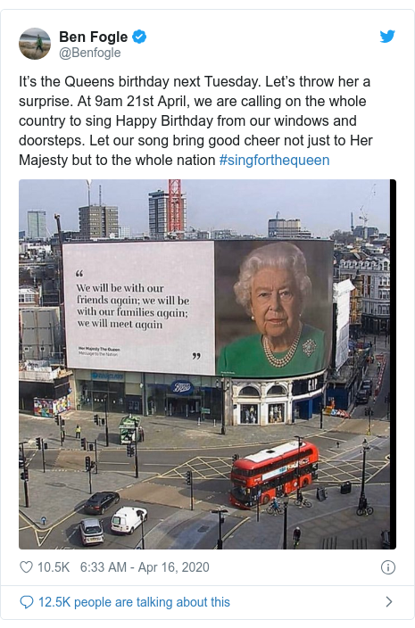 Twitter post by @Benfogle: It's the Queens birthday next Tuesday. Let's throw her a surprise. At 9am 21st April, we are calling on the whole country to sing Happy Birthday from our windows and doorsteps. Let our song bring good cheer not just to Her Majesty but to the whole nation #singforthequeen
