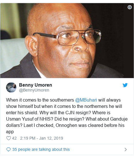 Twitter post by @BennyUmoren: When it comes to the southerners @MBuhari will always show himself but when it comes to the northerners he will enter his shield. Why will the CJN resign? Where is Usman Yusuf of NHIS? Did he resign? What about Ganduje dollars? Laet I checked, Onnoghen was cleared before his app