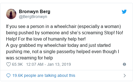 Twitter post by @BergBronwyn: If you see a person in a wheelchair (especially a woman) being pushed by someone and she's screaming Stop! No! Help! For the love of humanity help her!A guy grabbed my wheelchair today and just started pushing me, not a single passerby helped even though I was screaming for help