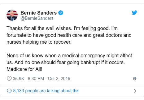 Twitter post by @BernieSanders: Thanks for all the well wishes. I'm feeling good. I'm fortunate to have good health care and great doctors and nurses helping me to recover.None of us know when a medical emergency might affect us. And no one should fear going bankrupt if it occurs. Medicare for All!