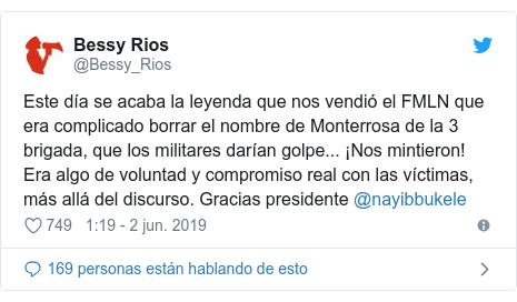 Publicación de Twitter por @Bessy_Rios: Este día se acaba la leyenda que nos vendió el FMLN que era complicado borrar el nombre de Monterrosa de la 3 brigada, que los militares darían golpe... ¡Nos mintieron! Era algo de voluntad y compromiso real con las víctimas, más allá del discurso. Gracias presidente @nayibbukele