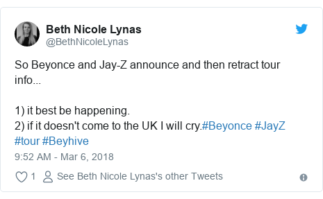 Twitter post by @BethNicoleLynas: So Beyonce and Jay-Z announce and then retract tour info...1) it best be happening.2) if it doesn't come to the UK I will cry.#Beyonce #JayZ #tour #Beyhive