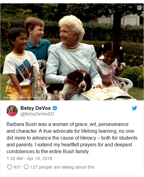 Twitter post by @BetsyDeVosED: Barbara Bush was a woman of grace, wit, perseverance and character. A true advocate for lifelong learning, no one did more to advance the cause of literacy – both for students and parents. I extend my heartfelt prayers for and deepest condolences to the entire Bush family.