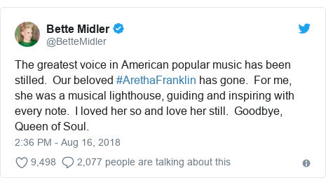Twitter post by @BetteMidler: The greatest voice in American popular music has been stilled.  Our beloved #ArethaFranklin has gone.  For me, she was a musical lighthouse, guiding and inspiring with every note.  I loved her so and love her still.  Goodbye, Queen of Soul.