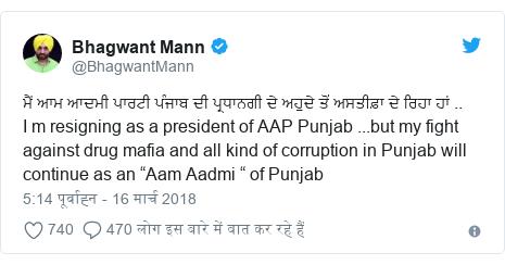 "ट्विटर पोस्ट @BhagwantMann: ਮੈਂ ਆਮ ਆਦਮੀ ਪਾਰਟੀ ਪੰਜਾਬ ਦੀ ਪ੍ਰਧਾਨਗੀ ਦੇ ਅਹੁਦੇ ਤੋਂ ਅਸਤੀਫ਼ਾ ਦੇ ਰਿਹਾ ਹਾਂ ..I m resigning as a president of AAP Punjab ...but my fight against drug mafia and all kind of corruption in Punjab will continue as an ""Aam Aadmi "" of Punjab"