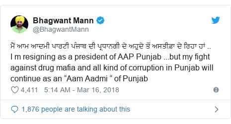 "Twitter post by @BhagwantMann: ਮੈਂ ਆਮ ਆਦਮੀ ਪਾਰਟੀ ਪੰਜਾਬ ਦੀ ਪ੍ਰਧਾਨਗੀ ਦੇ ਅਹੁਦੇ ਤੋਂ ਅਸਤੀਫ਼ਾ ਦੇ ਰਿਹਾ ਹਾਂ ..I m resigning as a president of AAP Punjab ...but my fight against drug mafia and all kind of corruption in Punjab will continue as an ""Aam Aadmi "" of Punjab"