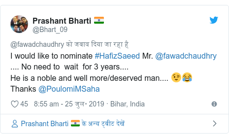 ट्विटर पोस्ट @Bhart_09: I would like to nominate #HafizSaeed Mr. @fawadchaudhry .... No need to  wait  for 3 years....He is a noble and well more/deserved man.... 😉😂Thanks @PoulomiMSaha