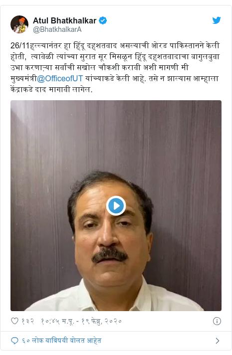 Twitter post by @BhatkhalkarA: 26/11हल्ल्यानंतर हा हिंदू दहशतवाद असल्याची ओरड पाकिस्तानने केली होती,  त्यावेळी त्यांच्या सुरात सूर मिसळून हिंदू दहशतवादाचा बागुलबुवा उभा करणाऱ्या सर्वांची सखोल चौकशी करावी अशी मागणी मी मुख्यमंत्री@OfficeofUT यांच्याकडे केली आहे. तसे न झाल्यास आम्हाला केंद्राकडे दाद मागावी लागेल.