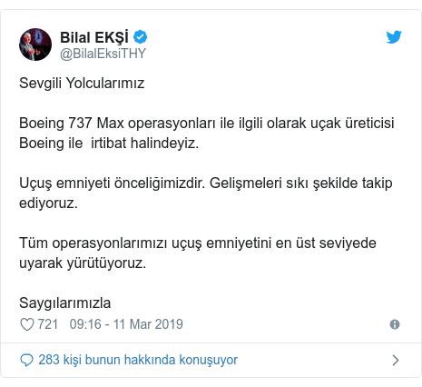 @BilalEksiTHY tarafından yapılan Twitter paylaşımı: Sevgili YolcularımızBoeing 737 Max operasyonları ile ilgili olarak uçak üreticisi Boeing ile  irtibat halindeyiz.Uçuş emniyeti önceliğimizdir. Gelişmeleri sıkı şekilde takip ediyoruz.Tüm operasyonlarımızı uçuş emniyetini en üst seviyede uyarak yürütüyoruz.Saygılarımızla