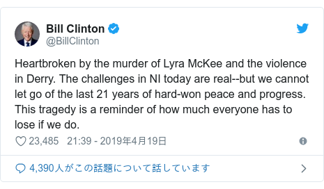 Twitter post by @BillClinton: Heartbroken by the murder of Lyra McKee and the violence in Derry. The challenges in NI today are real--but we cannot let go of the last 21 years of hard-won peace and progress. This tragedy is a reminder of how much everyone has to lose if we do.