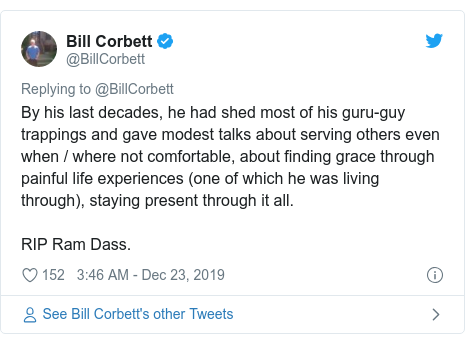 Twitter post by @BillCorbett: By his last decades, he had shed most of his guru-guy trappings and gave modest talks about serving others even when / where not comfortable, about finding grace through painful life experiences (one of which he was living through), staying present through it all.RIP Ram Dass.